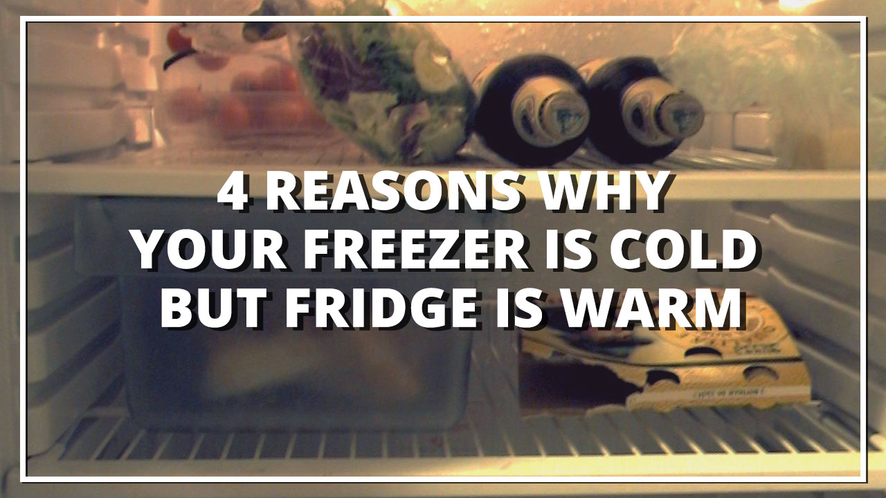 4 Reasons Why Your Freezer Is Cold But Fridge Is Warm