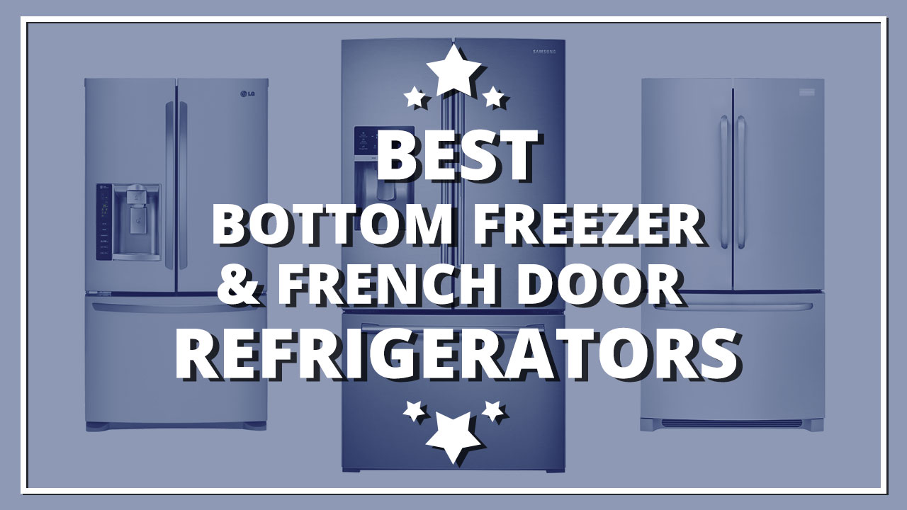 What Are The Best Bottom Freezer Refrigerator And French Door Refrigerators?
