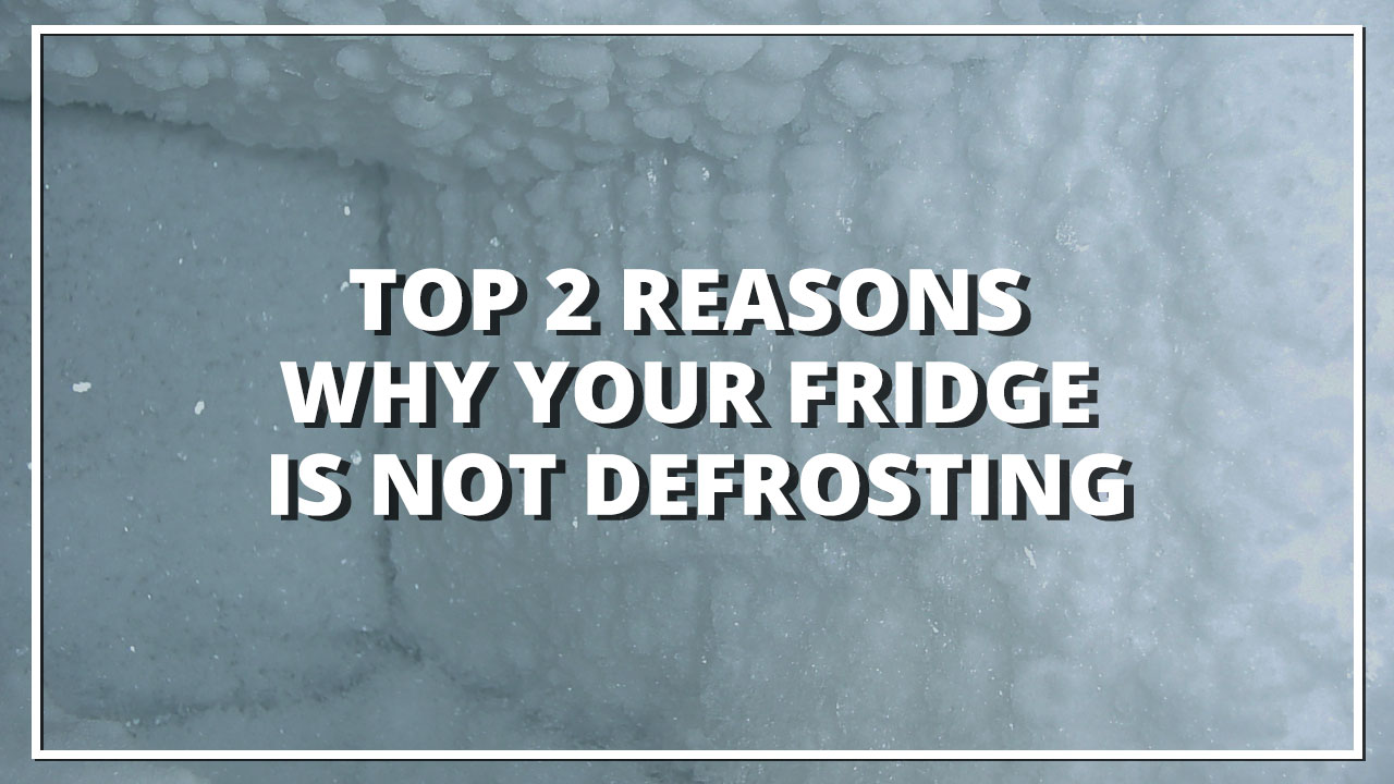 Top 2 Reasons Why Your Fridge is Not Defrosting